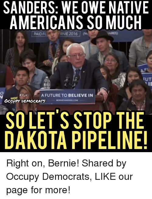 Dakota Pipeline: SANDERS: WE OWE NATIVE  AMERICANS SO MUCH  EUT  TIE  A FUTURE TO BELIEVE IN  OCCUPY DEMOCRATS  BERNRESANDERS COM  SO LET'S STOP THE  DAKOTA PIPELINE! Right on, Bernie!  Shared by Occupy Democrats, LIKE our page for more!