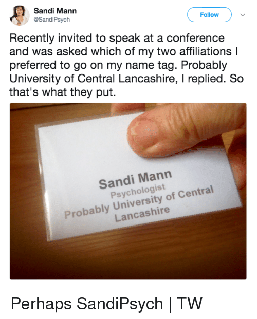 Dank, 🤖, and University: Sandi Mann  @SandiPsych  Follow  Recently invited to speak at a conference  and was asked which of my two affiliations l  preferred to go on my name tag. Probably  University of Central Lancashire, I replied. Sco  that's what they put.  Sandi Mann  Psychologist  Probably University of Central  Lancashire Perhaps  SandiPsych | TW
