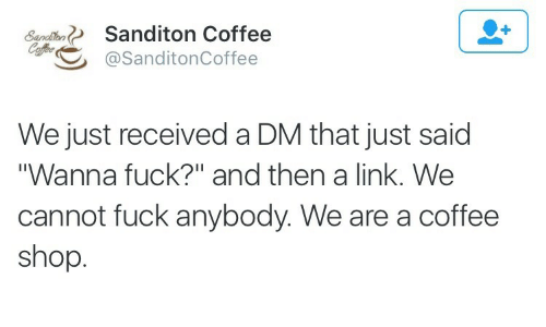 """A Dm: Sanditon Coffee  Sanditen  Ceffee  @SanditonCoffee  We just received a DM that just said  """"Wanna fuck?"""" and then a link. We  cannot fuck anybody. We are a coffee  shop."""