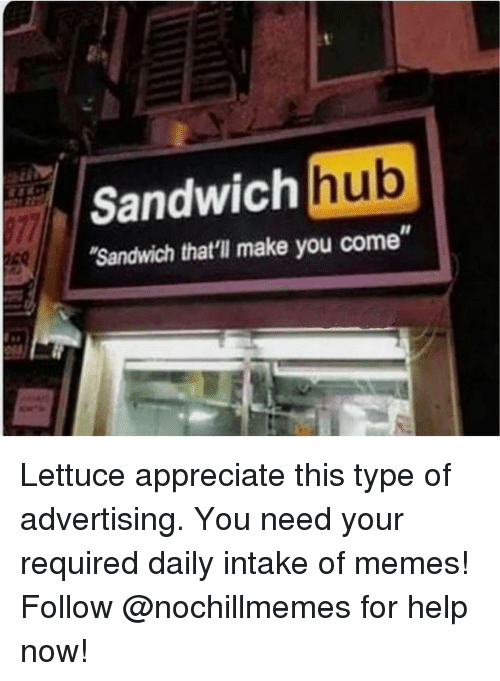 """Memes, Appreciate, and Help: Sandwich hub  Sandwich that'll make you come"""" Lettuce appreciatethis type of advertising.You need your required daily intake of memes! Follow @nochillmemes for help now!"""
