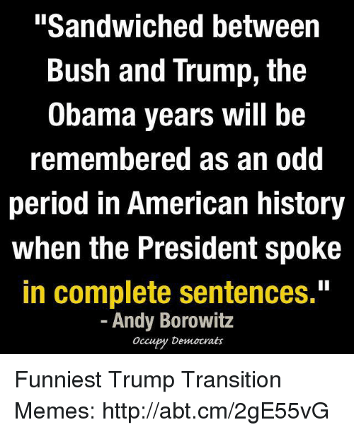 "Funniest Trump: ""Sandwiched between  Bush and Trump, the  Obama years will be  remembered as an odd  period in American history  when the President spoke  in complete sentences.""  Andy Borowitz  Occupy Democrats Funniest Trump Transition Memes: http://abt.cm/2gE55vG"