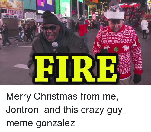 Guy Meme: SANDWICHES N  FIRE Merry Christmas from me, Jontron, and this crazy guy. -meme gonzalez