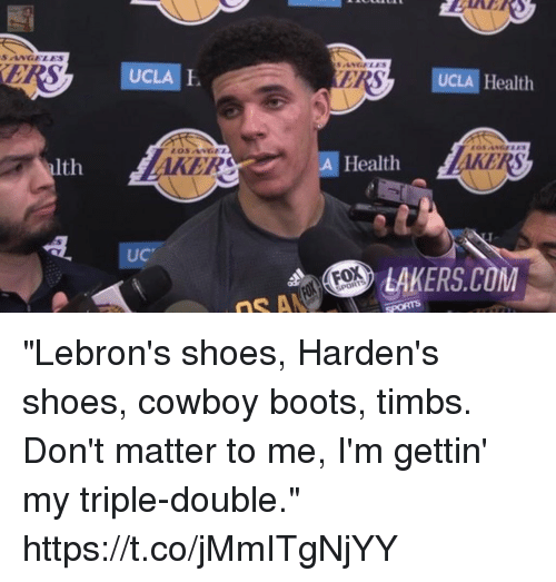"""Los Angeles Lakers, Shoes, and Sports: SANELES  UCLA  UCLA E  ER  UCLA Health  KER  KERS  alth  A Health  UC  LAKERS.COM """"Lebron's shoes, Harden's shoes, cowboy boots, timbs. Don't matter to me, I'm gettin' my triple-double."""" https://t.co/jMmITgNjYY"""