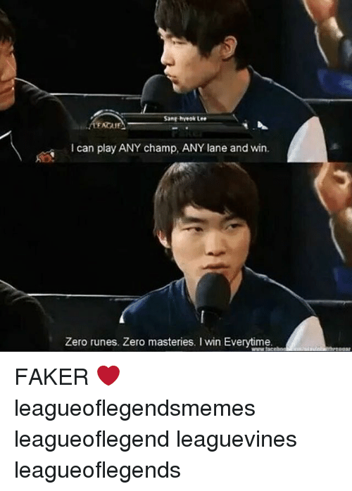 zeroes: Sang hveok Lee  I can play ANY champ, ANY lane and win  Zero runes. Zero masteries. I win Everytime. FAKER ❤ leagueoflegendsmemes leagueoflegend leaguevines leagueoflegends