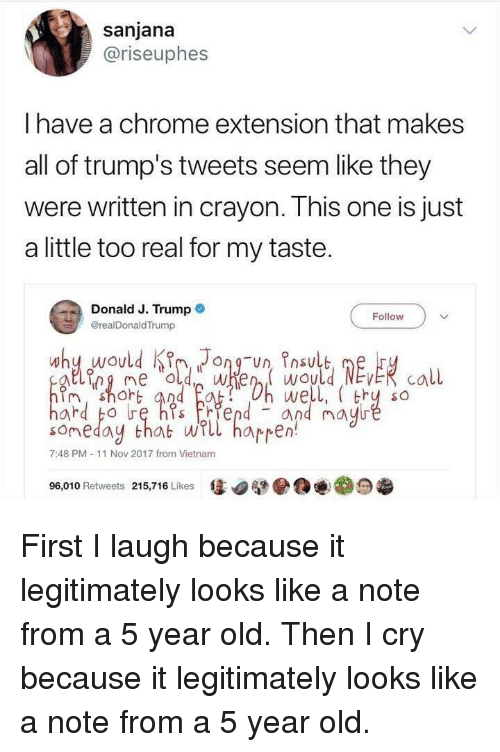 Chrome, Trump, and Vietnam: sanjana  @riseuphes  I have a chrome extension that makes  all of trump's tweets seem like they  were written in crayon. This one is just  a little too real for my taste.  Donald J. Trump  @realDonaldTrump  Follow  we  and mayu  shoh  someday that wrll hapren!  7:48 PM-11 Nov 2017 from Vietnam  售.  .1ea  96,010 Retweets 215,716 Likes First I laugh because it legitimately looks like a note from a 5 year old. Then I cry because it legitimately looks like a note from a 5 year old.