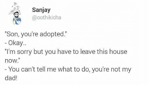 """Dad, Sorry, and House: Sanjay  @oothikicha  """"Son, you're adopted.""""  Okay  """"I'm sorry but you have to leave this house  now.""""  You can't tell me what to do, you're not my  dad!"""