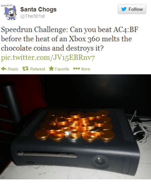 Speedrunning: Santa Chogs  Follow  @The3 01st  Speedrun Challenge: Can you beat AC4:BF  before the heat of an Xbox 360 melts the  chocolate coins and destroys it?  pic.twitter.com/JV15EBRnv7  Reply t Retweet Favorite  More