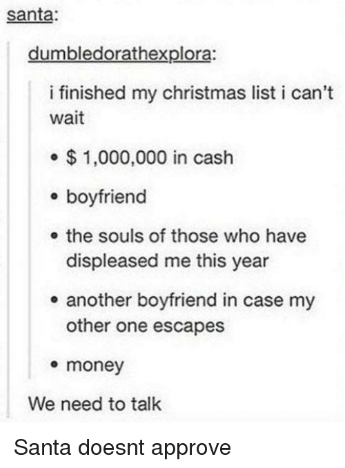 Christmas, Money, and Santa: santa:  dumbledorathexplora:  i finished my christmas list i can't  wait  $1,000,000 in cash  e boyfriend  e the souls of those who have  displeased me this year  e another boyfriend in case my  other one escapes  e money  We need to talk Santa doesnt approve