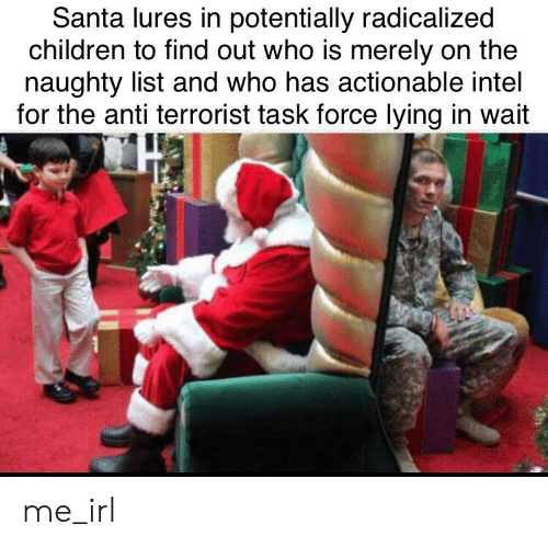 radicalized: Santa lures in potentially radicalized  children to find out who is merely on the  naughty list and who has actionable intel  for the anti terrorist task force lying in wait me_irl
