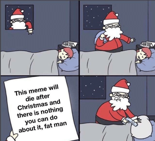 Santa: SANTA  SANTA  This meme will  die after  Christmas and  there is nothing  you can do  about it, fat man