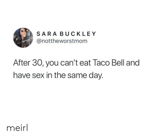 taco: SARA BUCKLEY  @nottheworstmom  After 30, you can't eat Taco Bell and  have sex in the same day. meirl
