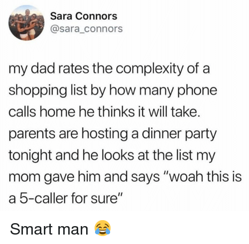 """Dad, Dank, and Parents: Sara Connors  @sara_connors  my dad rates the complexity of a  shopping list by how many phone  calls home he thinks it will take.  parents are hosting a dinner party  tonight and he looks at the list my  mom gave him and says """"woah this is  a 5-caller for sure"""" Smart man 😂"""