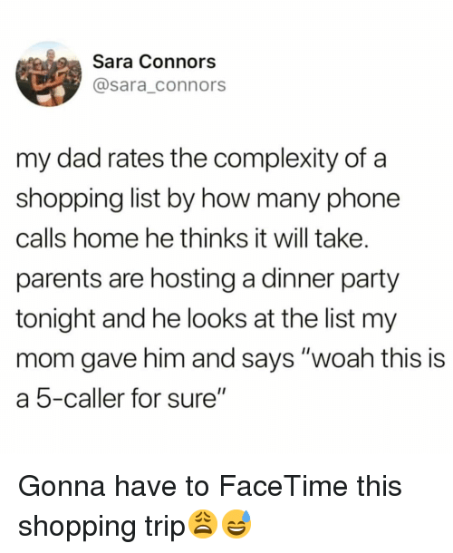 "Dad, Facetime, and Funny: Sara Connors  @sara_connors  my dad rates the complexity of a  shopping list by how many phone  calls home he thinks it will take.  parents are hosting a dinner party  tonight and he looks at the list my  mom gave him and says ""woah this is  a 5-caller for sure"" Gonna have to FaceTime this shopping trip😩😅"