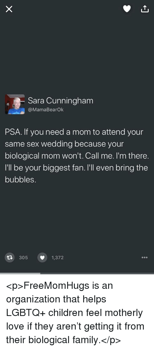 Children, Family, and Love: Sara Cunningham  @MamaBearOk  PSA. If you need a mom to attend your  same sex wedding because your  biological mom won't. Call me. I'm there.  I'll be your biggest fan.lI'll even bring the  bubbles.  다 305  1,372 <p>FreeMomHugs is an organization that helps LGBTQ+ children feel motherly love if they aren't getting it from their biological family.</p>