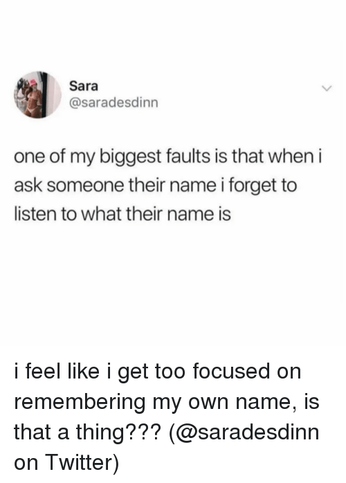 Memes, Twitter, and 🤖: Sara  @saradesdinn  one of my biggest faults is that when i  ask someone their name i forget to  listen to what their name is i feel like i get too focused on remembering my own name, is that a thing??? (@saradesdinn on Twitter)