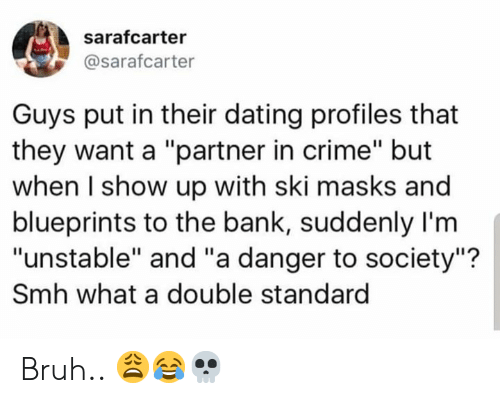 "Bruh, Crime, and Dating: sarafcarter  @sarafcarter  Guys put in their dating profiles that  they want a ""partner in crime"" but  when I show up with ski masks and  blueprints to the bank, suddenly I'm  ""unstable"" and ""a danger to society""?  Smh what a double standard Bruh.. 😩😂💀"