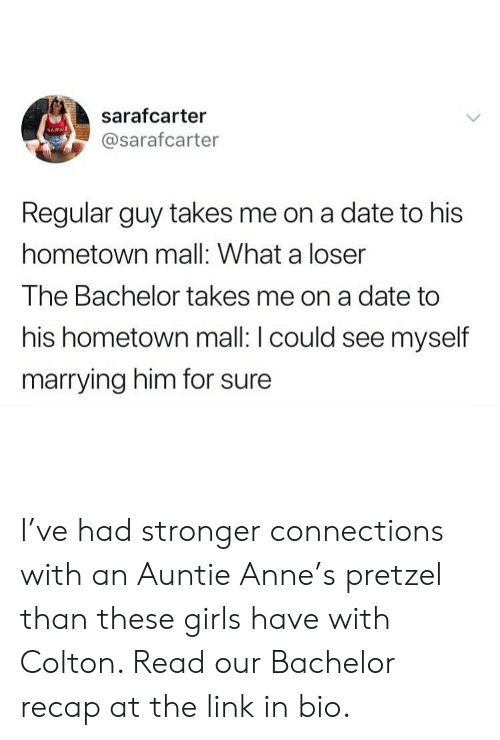 Girls, Bachelor, and Date: sarafcarter  @sarafcarter  Regular guy takes me on a date to his  hometown mall: What a loser  The Bachelor takes me on a date to  his hometown mall: I could see myself  marrying him for sure I've had stronger connections with an Auntie Anne's pretzel than these girls have with Colton. Read our Bachelor recap at the link in bio.