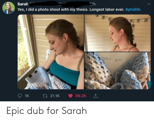 yes i did: Sarah  47h  Yes, I did a photo shoot with my thesis. Longest labor ever. #phdlife  t 21.1K  99.2K  1K Epic dub for Sarah