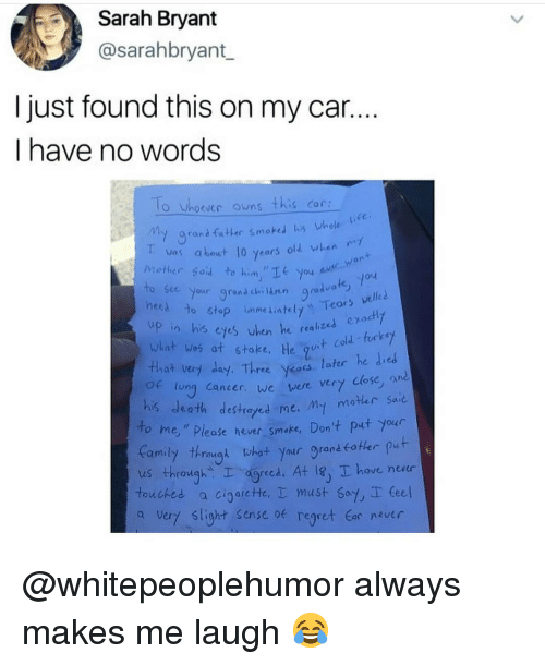 """Memes, Regret, and Cancer: Sarah Bryant  @sarahbryant  I just found this on my car..  I have no words  o Whoeues owns this Con  y grand fxter smoked his whole Uie  as about 10 years old when  hrether soid to him,""""It you  to ste your grana chenn  an  le  yod  ne to  what wos at stake, He ut co  That very day. Three yeas later he died  stop immediately Teors velled  up in his cyes uden he realized ea  ung Cancer. we ver very close, a  his death destroyed me.mt m。  To me,"""" Please hever smake, Don't put your  earnily怀rough what your grandfatler put  us through gred. At 18 hove neu  touched cigarc He、I must say, seee!  a Very slight Sense of regret r never @whitepeoplehumor always makes me laugh 😂"""