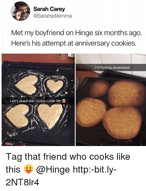 Cookies, Fucking, and Life: Sarah Carey  @Sarahsdilemma  Met my boyfriend on Hinge six months ago.  Here's his attempt at anniversary cookies.  I'm fucking devastated  l ain't about that cookie cutter life Tag that friend who cooks like this 😛 @Hinge http:-bit.ly-2NT8lr4