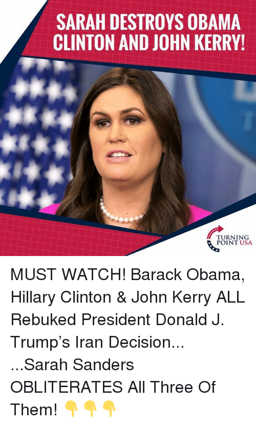 Hillary Clinton, Memes, and Obama: SARAH DESTROYS OBAMA  CLINTON AND JOHN KERRY!  TURNING  POINT USA MUST WATCH! Barack Obama, Hillary Clinton & John Kerry ALL Rebuked President Donald J. Trump's Iran Decision...  ...Sarah Sanders OBLITERATES All Three Of Them!  👇👇👇
