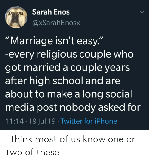 "Iphone, Marriage, and School: Sarah Enos  @xSarahEnosx  ""Marriage isn't easy.""  -every religious couple who  got married a couple years  after high school and are  about to make a long social  media post nobody asked for  11:14 19 Jul 19 Twitter for iPhone I think most of us know one or two of these"