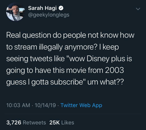 "Subscribe: Sarah Hagi  @geekylonglegs  Real question do people not know how  to stream illegally anymore? I keep  seeing tweets like ""wow Disney plus is  going to have this movie from 2003  guess I gotta subscribe"" um what??  10:03 AM - 10/14/19 · Twitter Web App  3,726 Retweets 25K Likes"