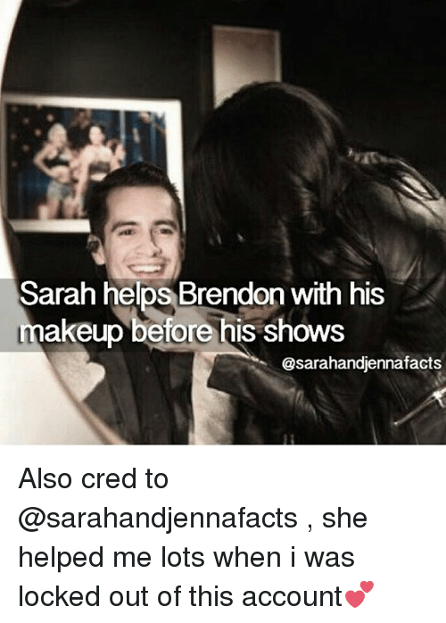 Makeup, Memes, and Helps: Sarah helps Brendon with his  makeup before his shows  @sarahandjennafacts Also cred to @sarahandjennafacts , she helped me lots when i was locked out of this account💕