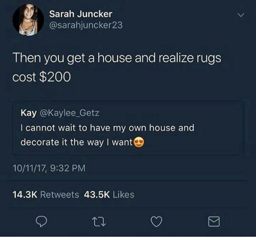Rugs: Sarah Juncker  @sarahjuncker23  Then you get a house and realize rugs  cost $2000  Kay @Kaylee_Getz  I cannot wait to have my own house and  decorate it the way I want  10/11/17, 9:32 PM  14.3K Retweets 43.5K Likes