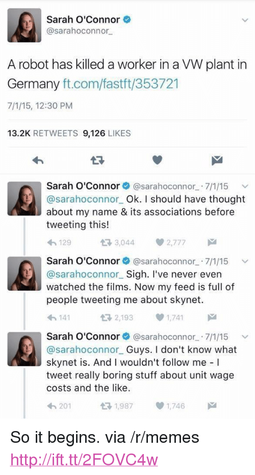 "Memes, Germany, and Http: Sarah O'Connor  @sarahoconnor  A robot has killed a worker in a VW plant in  Germany ft.com/fastft/353721  7/1/15, 12:30 PM  13.2K RETWEETS 9,126 LIKES  Sarah O'Connor@sarahoconnor 7/1/15  @sarahoconnor Ok. I should have thought  about my name & its associations before  tweeting this!  わ129  다 3,044  2,777  Sarah O'Connor@sarahoconnor 7/1/15  @sarahoconnor Sigh. I've never evern  watched the films. Now my feed is full of  people tweeting me about skynet.  わ141  2,1931,741  Sarah O'Connor@sarahoconnor 7/1/15 v  @sarahoconnor Guys. I don't know what  skynet is. And I wouldn't follow me I  tweet really boring stuff about unit wage  costs and the like.  201  1,9871,746 <p>So it begins. via /r/memes <a href=""http://ift.tt/2FOVC4w"">http://ift.tt/2FOVC4w</a></p>"