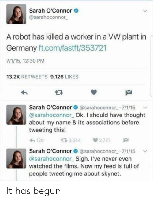 Germany, Never, and Thought: Sarah O'Connor  @sarahoconnor  A robot has killed a worker in a VW plant in  Germany ft.com/fastft/353721  7/1/15, 12:30 PM  13.2K RETWEETS 9,126 LIKES  わ  Sarah O'Connor @sarahoconnor 7/1/15  @sarahoconnor Ok. I should have thought  about my name & its associations before  tweeting this!  129  t3 3,044  2,777  Sarah O'Connor @sarahoconnor.-7/1/15  @sarahoconnor Sigh. I've never even  watched the films. Now my feed is full of  people tweeting me about skynet. It has begun