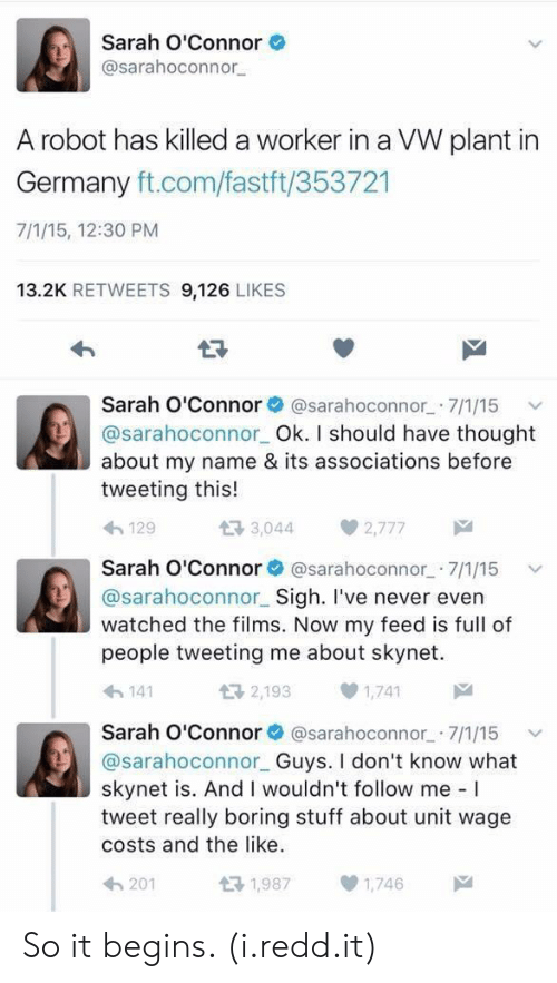Germany, Stuff, and Never: Sarah O'Connor  @sarahoconnor  A robot has killed a worker in a VW plant in  Germany ft.com/fastft/353721  7/1/15, 12:30 PM  13.2K RETWEETS 9,126 LIKES  Sarah O'Connor@sarahoconnor 7/1/15  @sarahoconnor Ok. I should have thought  about my name & its associations before  tweeting this!  わ129  다 3,044  2,777  Sarah O'Connor@sarahoconnor 7/1/15  @sarahoconnor Sigh. I've never evern  watched the films. Now my feed is full of  people tweeting me about skynet.  わ141  2,1931,741  Sarah O'Connor@sarahoconnor 7/1/15 v  @sarahoconnor Guys. I don't know what  skynet is. And I wouldn't follow me I  tweet really boring stuff about unit wage  costs and the like.  201  1,9871,746 So it begins. (i.redd.it)