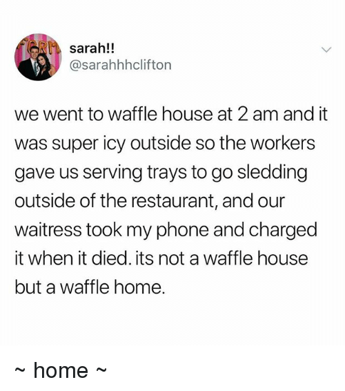 Waffle House: sarah!!  @sarahhhclifton  we went to waffle house at 2 am and it  was super icy outside so the workers  gave us serving trays to go sledding  outside of the restaurant, and our  waitress took my phone and charged  it when it died. its not a waffle house  but a waffle home. ~ home ~