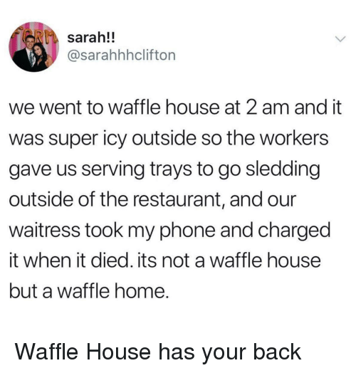 Waffle House: sarah!!  @sarahhhclifton  we went to waffle house at 2 am and it  was super icy outside so the workers  gave us serving trays to go sledding  outside of the restaurant, and our  waitress took my phone and charged  it when it died. its not a waffle house  but a waffle home. <p>Waffle House has your back</p>