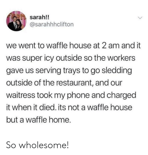 Phone, Waffle House, and Home: sarah!!  @sarahhhclifton  we went to waffle house at 2 am and it  was super icy outside so the workers  gave us serving trays to go sledding  outside of the restaurant, and our  waitress took my phone and charged  it when it died. its not a waffle house  but a waffle home. So wholesome!