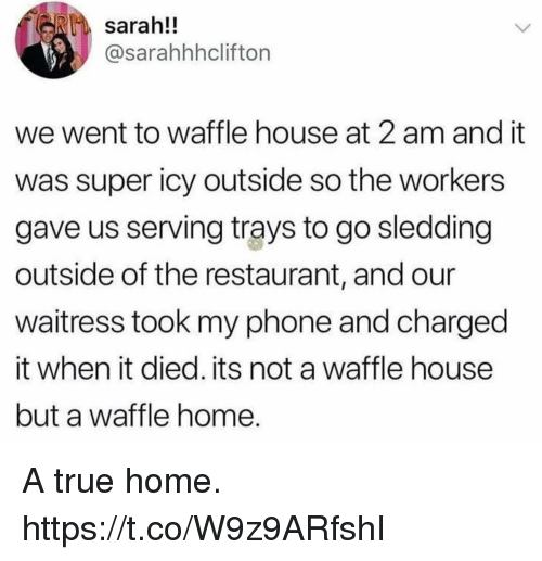 Waffle House: sarah!!  @sarahhhcliftorn  we went to waffle house at 2 am and it  was super icy outside so the workers  gave us serving trays to go sledding  outside of the restaurant, and our  waitress took my phone and charged  it when it died. its not a waffle house  but a waffle home A true home. https://t.co/W9z9ARfshI