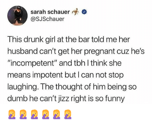 """Drunk, Dumb, and Funny: sarah schauer  OSJSchauer  This drunk girl at the bar told me her  husband can't get her pregnant cuz he's  """"incompetent"""" and tbh l think she  means impotent but I can not stop  laughing. The thought of him being so  dumb he can't jizz right is so funny 🤦♀️🤦♀️🤦♀️🤦♀️🤦♀️🤦♀️"""
