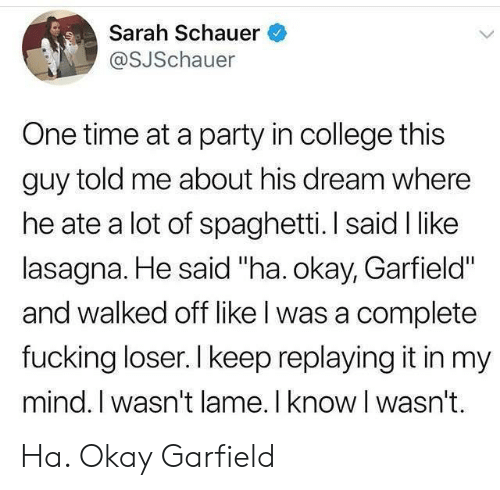 "College, Fucking, and Party: Sarah Schauer  @SJSchauer  One time at a party in college this  guy told me about his dream where  he ate a lot of spaghetti. I said I like  lasagna. He said ""ha. okay, Garfield""  and walked off like l was a complete  fucking loser. I keep replaying it in my  mind. I wasn't lame. I know I wasn't. Ha. Okay Garfield"