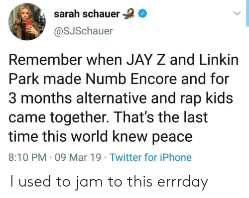 Iphone, Jay, and Jay Z: sarah schauer  @SJSchauer  Remember when JAY Z and Linkirn  Park made Numb Encore and for  3 months alternative and rap kids  came together. That's the last  time this world knew peace  8:10 PM 09 Mar 19 Twitter for iPhone I used to jam to this errrday