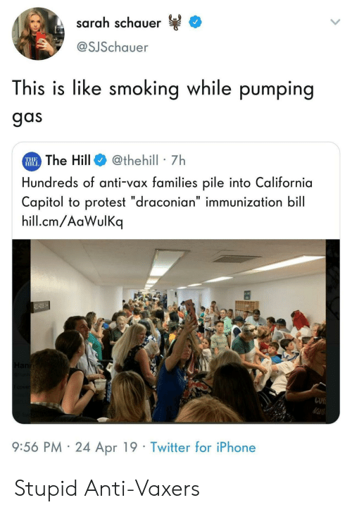 "Iphone, Protest, and Smoking: sarah schauer  @SJSchauer  This is like smoking while pumping  gas  The Hill@thehill 7h  Hundreds of anti-vax families pile into California  Capitol to protest ""draconian"" immunization bill  hill.cm/AaWulKq  THE  HIL  9:56 PM 24 Apr 19 Twitter for iPhone Stupid Anti-Vaxers"