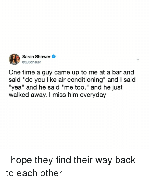 """Shower, Time, and Relatable: Sarah Shower  @SJSchauer  One time a guy came up to me at a bar and  said """"do you like air conditioning"""" and I said  """"yea"""" and he said """"me too."""" and he just  walked away. I miss him everyday i hope they find their way back to each other"""