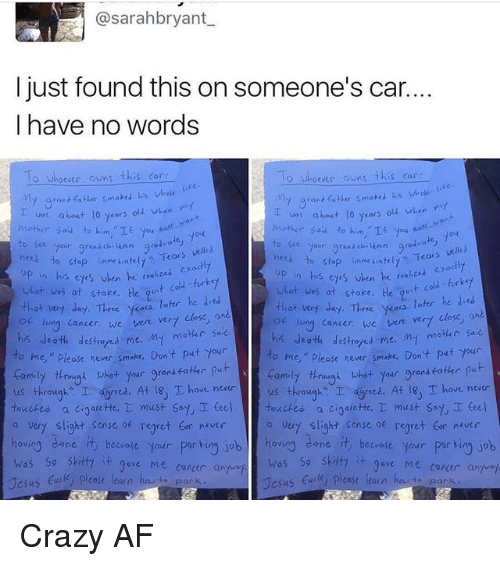 "Dedded: @sarahbryant  I just found this on someone's car.  I have no words  o Whoever owns this car  O Whoevec owns  this car  My grant fatter smoked his whole  va: about 10 years old when  about lo years  olz when  Mother Sau to him.  nces Your grand  chi ann good  velled  to stop inmeiatelt  Tears  nees our grana ch  Teors vell  to stop unme ateu, up in his exodly  eyes en he ""a  what was at stake.  his when he  t cold turkey  what was ot stoke. He  that very day. Three  yess later he ded  later he  that very day. Three ykoos  long cancer, we  vere vert close  lung cancer, we were ver7  his death My motar sa  destroyed me  his death destretes me. M- motar saie  o me,"" hever smake. Don't put your  ease to me,"" Please never smoke, Don't put your  thrimygn what your gran  put  family through what  your grenseoter  us through  I ced. At 18, T ove never  us throughs I dgreed. At T hove neatr  touched.  a cioarette, T must say, I teel touches a cigarette,  must say teel  a very slight sense regret never  a vert slight sense of regret tor never  hovio  dane.  it beware your  por ting job hov  cane beware your  porkin job  was so skitfa  it 9ave Me career a  was so shitty  it gove Me conder and  case learn  Jesus  ease learn  Jesus Crazy AF"