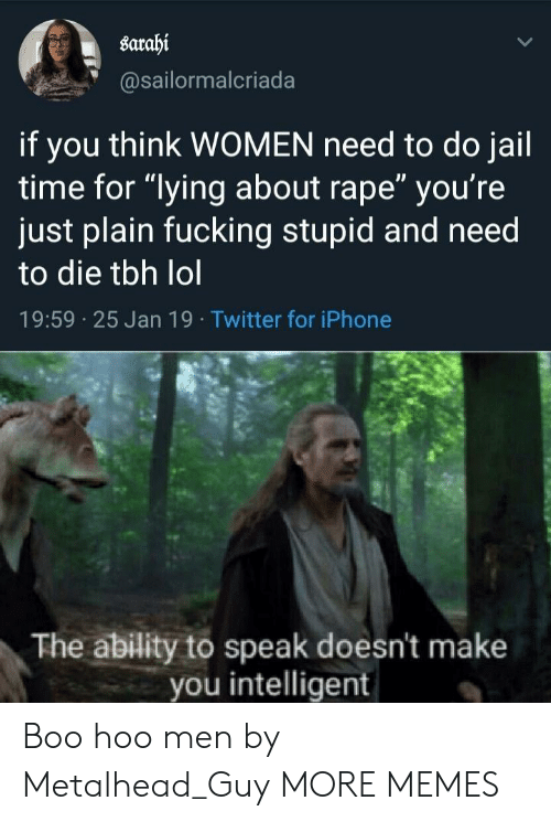 """Boo, Dank, and Fucking: sarahi  @sailormalcriada  if you think WOMEN need to do jail  time for """"lying about rape"""" you're  just plain fucking stupid and need  to die tbh lol  19:59 25 Jan 19 Twitter for iPhone  The ability to speak doesn't make  you intelligent Boo hoo men by Metalhead_Guy MORE MEMES"""