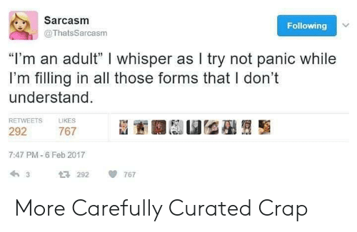 "Feb 2017: Sarcasm  Following  @ThatsSarcasm  ""I'm an adult"" I whisper as I try not panic while  I'm filling in all those forms that I don't  understand  RETWEETS LIKES  292  7:47 PM-6 Feb 2017  292 767 More Carefully Curated Crap"