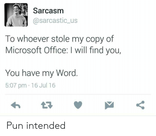 intended: Sarcasm  @sarcastic_us  To whoever stole my copy of  Microsoft Office: I will find you,  You have my Word.  5:07 pm 16 Jul 16 Pun intended