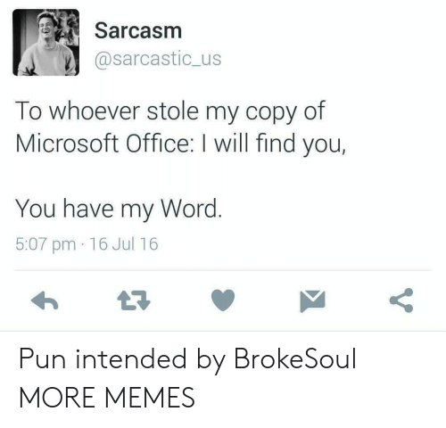 intended: Sarcasm  @sarcastic_us  To whoever stole my copy of  Microsoft Office: I will find you,  You have my Word.  5:07 pm 16 Jul 16  Y Pun intended by BrokeSoul MORE MEMES