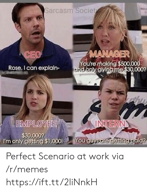 Memes, Work, and Rose: Sarcasm Societ  CEO  MANA  You're making  Rose, I can explain-andonly aiving  INTERN  I'm only gettng $1,000 You guysare getingtoald? Perfect Scenario at work via /r/memes https://ift.tt/2liNnkH