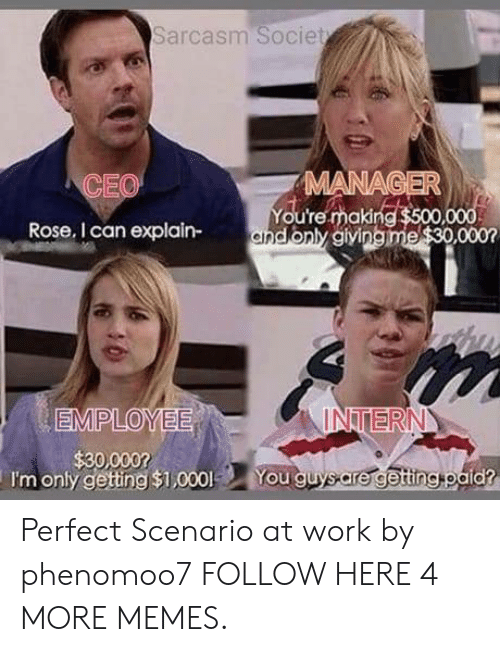 Dank, Memes, and Target: Sarcasm Societ  CEO  MANA  You're making  Rose, I can explain-andonly aiving  INTERN  I'm only gettng $1,000 You guysare getingtoald? Perfect Scenario at work by phenomoo7 FOLLOW HERE 4 MORE MEMES.