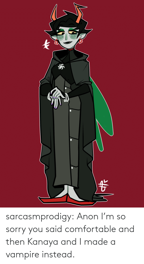 comfortable: sarcasmprodigy: Anon I'm so sorry you said comfortable and then Kanaya and I made a vampire instead.