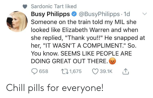 """Busy Philipps, Chill, and Elizabeth Warren: Sardonic Tart liked  Busy Philipps @BusyPhilipps 1d  Someone on the train told my MIL she  looked like Elizabeth Warren and when  she replied, """"Thank you!!"""" He snapped  her, """"IT WASN'T A COMPLIMENT."""" So.  You know. SEEMS LIKE PEOPLE ARE  DOING GREAT OUT THERE.  t11,675  658  39.1K Chill pills for everyone!"""